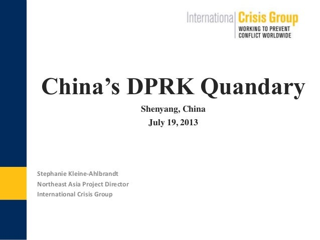 China's DPRK Quandary. Shenyang, China July 19, 2013 Stephanie Kleine-Ahlbrandt Northeast Asia Project Director Internatio...