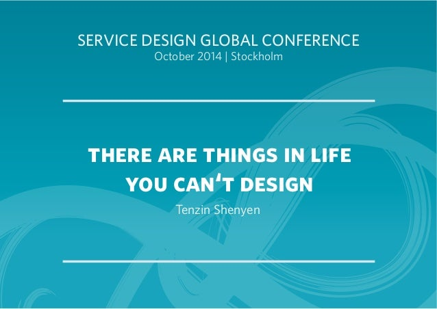 SERVICE DESIGN GLOBAL CONFERENCE  October 2014 | Stockholm  there are things in life  you can't design  Tenzin Shenyen