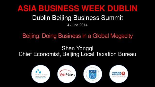 ASIA BUSINESS WEEK DUBLIN Dublin Beijing Business Summit 4 June 2014 Beijing: Doing Business in a Global Megacity Shen Yon...