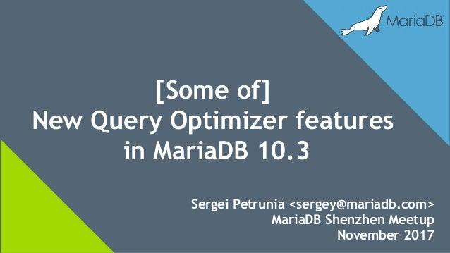 Sergei Petrunia <sergey@mariadb.com> MariaDB Shenzhen Meetup November 2017 [Some of] New Query Optimizer features in Maria...