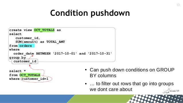 10 Condition pushdown select * from OCT_TOTALS where customer_id=1 create view OCT_TOTALS as select customer_id, SUM(amoun...