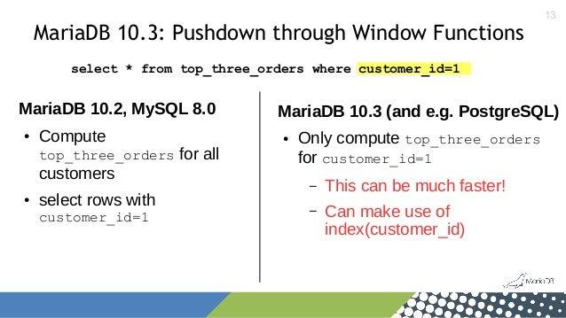 13 MariaDB 10.3: Pushdown through Window Functions MariaDB 10.2, MySQL 8.0 ● Compute top_three_orders for all customers ● ...