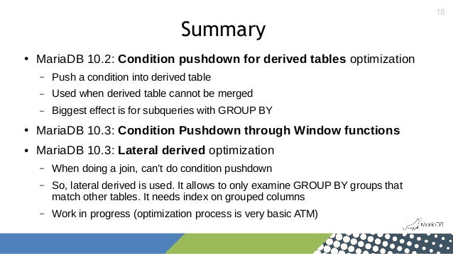 18 Summary ● MariaDB 10.2: Condition pushdown for derived tables optimization – Push a condition into derived table – Used...