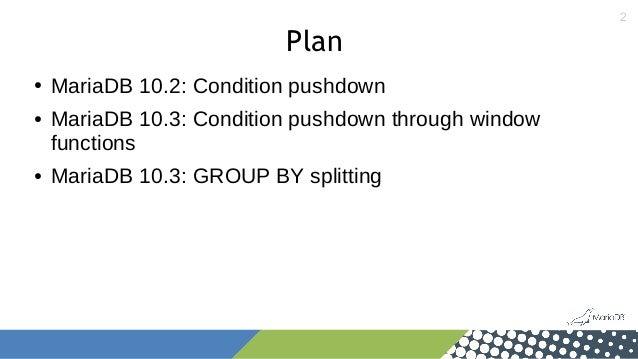 2 Plan ● MariaDB 10.2: Condition pushdown ● MariaDB 10.3: Condition pushdown through window functions ● MariaDB 10.3: GROU...
