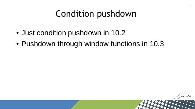 3 Condition pushdown ● Just condition pushdown in 10.2 ● Pushdown through window functions in 10.3