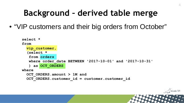 """4 Background – derived table merge ● """"VIP customers and their big orders from October"""" select * from vip_customer, (select..."""