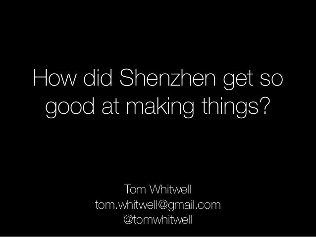 How did Shenzhen get so good at making things? Tom Whitwell tom.whitwell@gmail.com @tomwhitwell