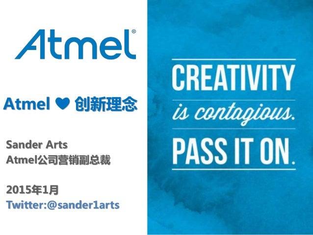 Atmel ❤ 创新理念 Sander Arts Atmel公司营销副总裁 2015年1月 Twitter:@sander1arts
