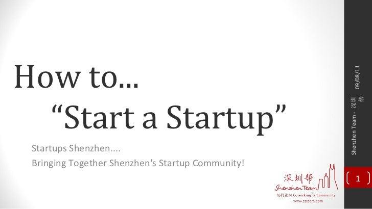 """How to... """" Start a Startup"""" Startups Shenzhen.... Bringing Together Shenzhen's Startup Community! 09/08/11 Shenzhen Team ..."""