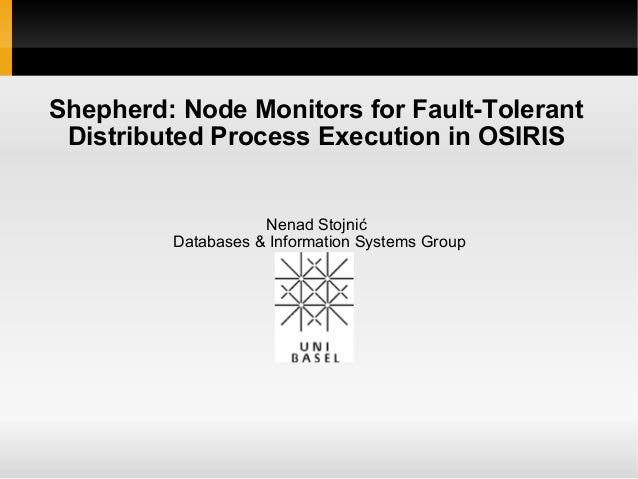 Shepherd: Node Monitors for Fault-Tolerant Distributed Process Execution in OSIRIS Nenad Stojnić Databases & Information S...