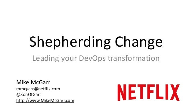 Shepherding Change  Leading your DevOps transformation  Mike McGarr  mmcgarr@netflix.com  @SonOfGarr  http://www.MikeMcGar...