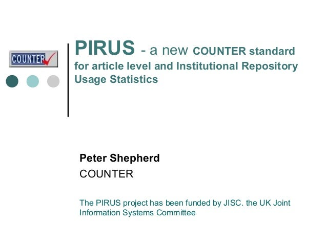 PIRUS - a new COUNTER standardfor article level and Institutional RepositoryUsage Statistics Peter Shepherd COUNTER The PI...
