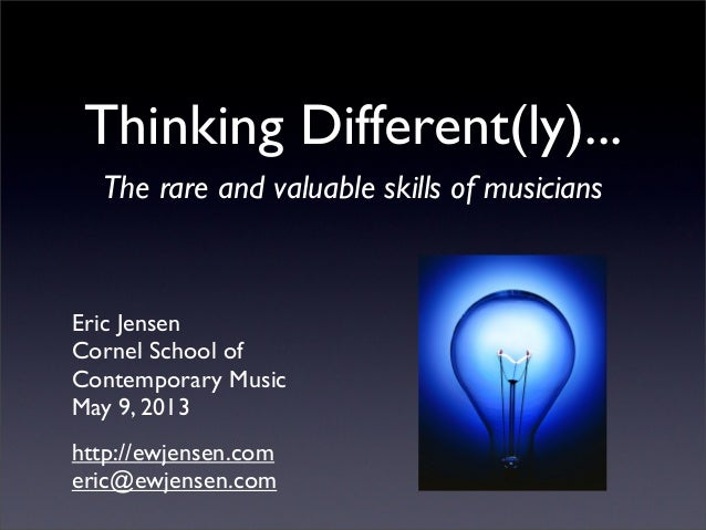 Thinking Different(ly)...The rare and valuable skills of musicianshttp://ewjensen.comeric@ewjensen.comEric JensenCornel Sc...
