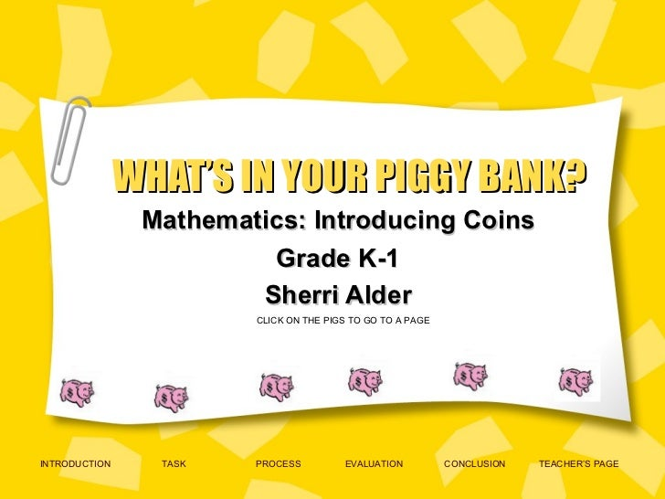WHAT'S IN YOUR PIGGY BANK? Mathematics: Introducing Coins Grade K-1 Sherri Alder INTRODUCTION TASK PROCESS EVALUATION CONC...