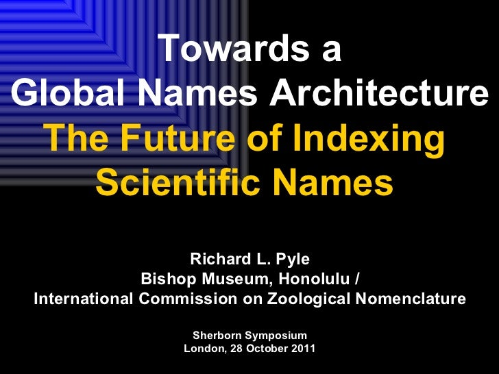 Towards a Global Names Architecture The Future of Indexing  Scientific Names  Richard L. Pyle Bishop Museum, Honolulu / In...