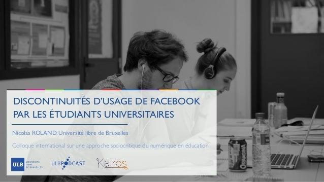 DISCONTINUITÉS D'USAGE DE FACEBOOK PAR LES ÉTUDIANTS UNIVERSITAIRES Nicolas ROLAND, Université libre de Bruxelles Colloque...