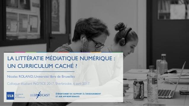 LA LITTÉRATIE MÉDIATIQUE NUMÉRIQUE: UN CURRICULUM CACHÉ? Nicolas ROLAND, Université libre de Bruxelles Colloque étudiant...