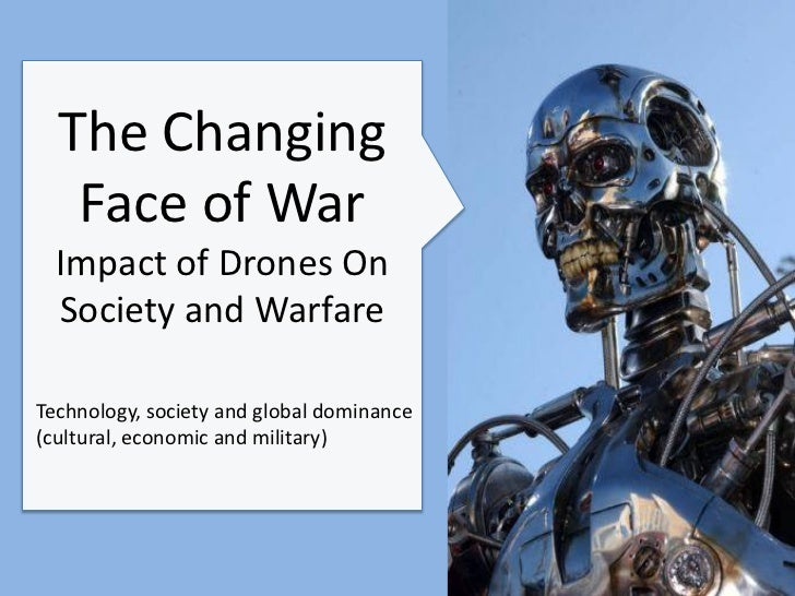 The Changing   Face of War  Impact of Drones On  Society and WarfareTechnology, society and global dominance(cultural, eco...