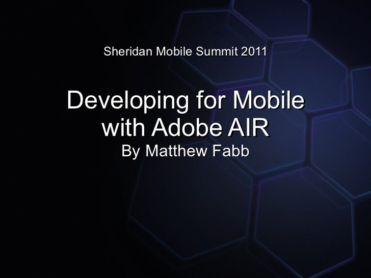 Sheridan Mobile Summit 2011Developing for Mobile  with Adobe AIR     By Matthew Fabb
