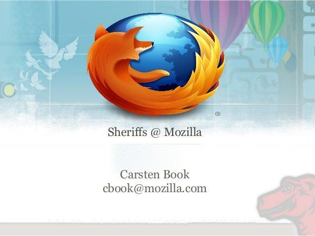 Sheriffs @ Mozilla  Carsten Book  cbook@mozilla.com