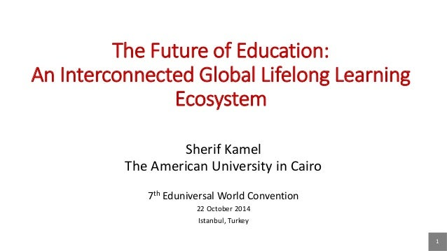 1  The Future of Education: An Interconnected Global Lifelong Learning Ecosystem  Sherif Kamel  The American University in...