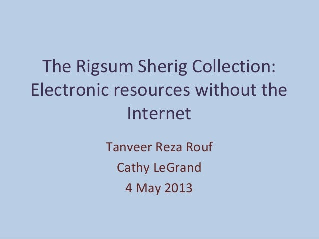 The Rigsum Sherig Collection: Electronic resources without the Internet Tanveer Reza Rouf Cathy LeGrand 4 May 2013