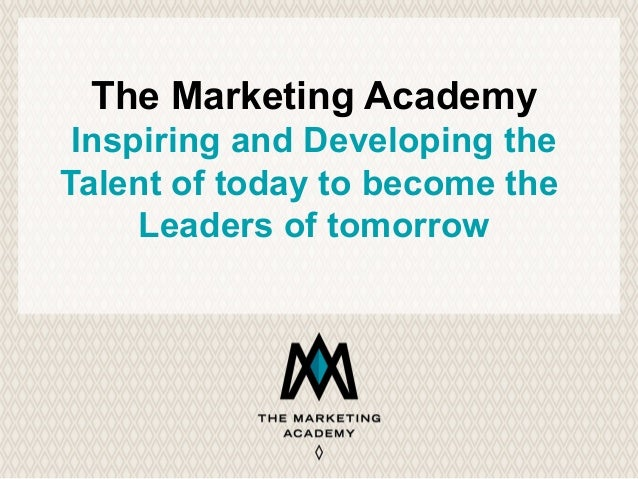 The Marketing Academy Inspiring and Developing the Talent of today to become the Leaders of tomorrow