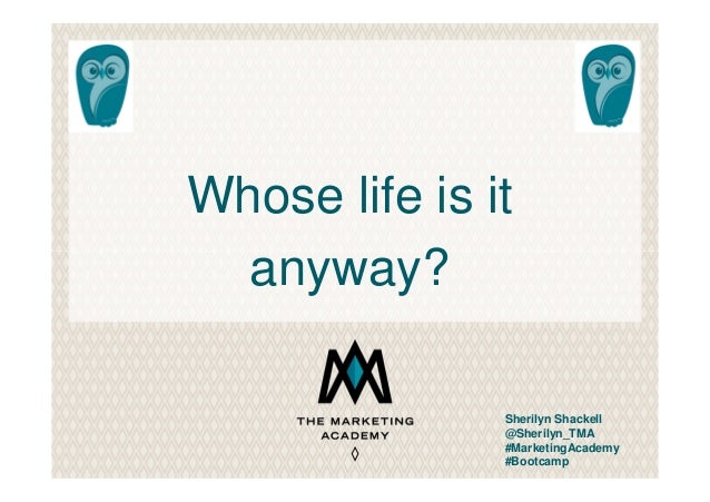 Whose life is it anyway? Sherilyn Shackell @Sherilyn_TMA #MarketingAcademy #Bootcamp