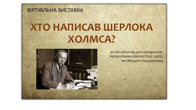 ХТО НАПИСАВ ШЕРЛОКА ХОЛМСА? ВІРТУАЛЬНА ВИСТАВКА до 160-річчя від дня народження Артура Конан Дойла (1859 -1930), англійськ...
