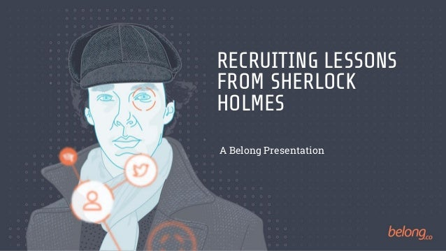 RECRUITING LESSONS FROM SHERLOCK HOLMES A Belong Presentation