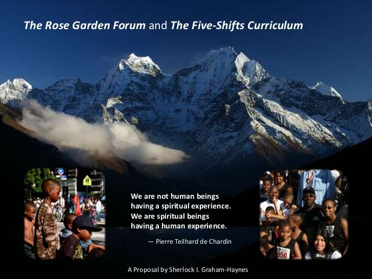 The Rose Garden Forum and The Five-Shifts Curriculum<br />We are not human beings having a spiritual experience. We are sp...