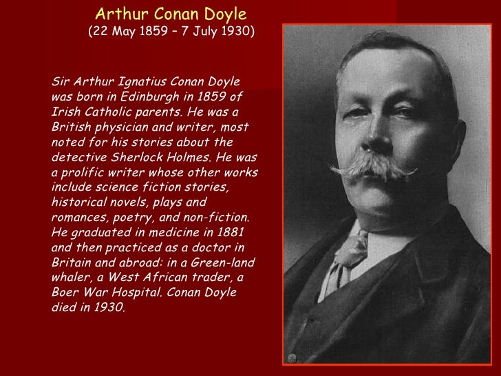an introduction to the life and literature by sir arthur conan doyle Sir arthur ignatius conan doyle (may 22, 1859 - july 7, 1930) was a scottish author who is best known for his sherlock holmes series doyle was a practicing physician for a time, writing and publishing in his spare time.