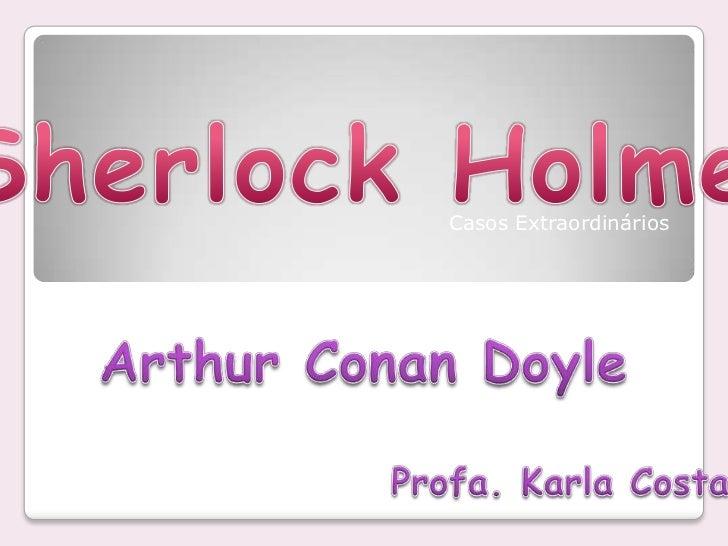 Sherlock Holmes<br />Casos Extraordinários<br />Arthur Conan Doyle<br />Profa. Karla Costa<br />