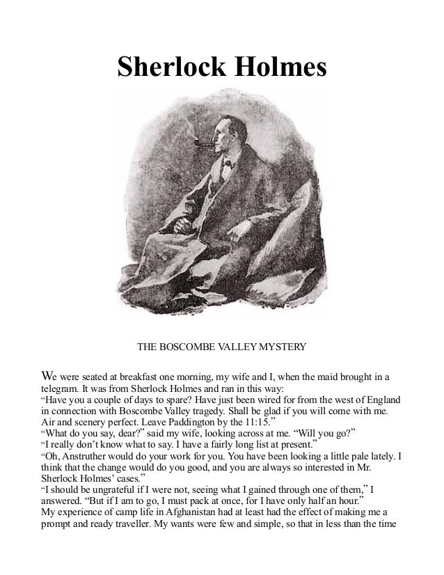 Sherlock Holmes THE BOSCOMBE VALLEY MYSTERY We were seated at breakfast one morning, my wife and I, when the maid brought ...