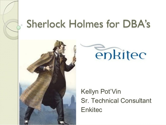 Sherlock Holmes for DBA's          Kellyn Pot'Vin          Sr. Technical Consultant          Enkitec