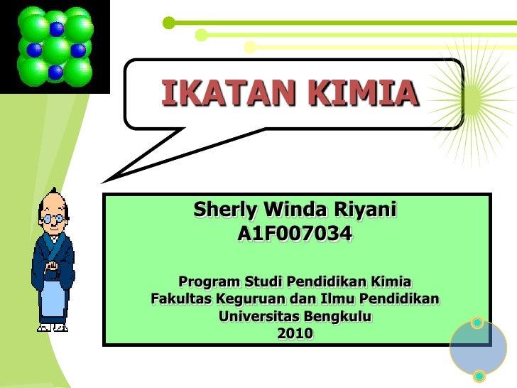 IKATAN KIMIA<br />SherlyWindaRiyani<br />A1F007034<br />Program StudiPendidikan Kimia<br />FakultasKeguruandanIlmuPendidik...
