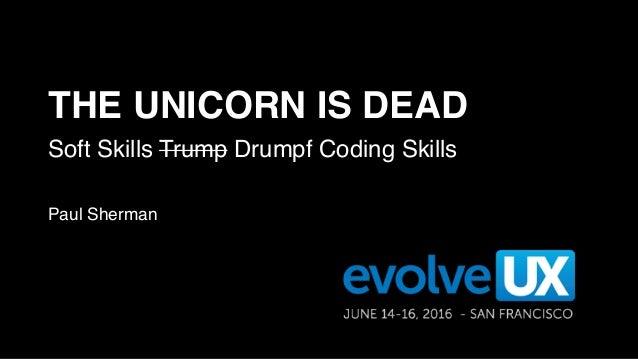 THE UNICORN IS DEAD Soft Skills Trump Drumpf Coding Skills Paul Sherman
