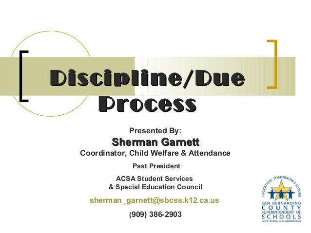 Discipline/Due Process Presented By:  Sherman Garnett Coordinator, Child Welfare & Attendance Past President ACSA Student ...