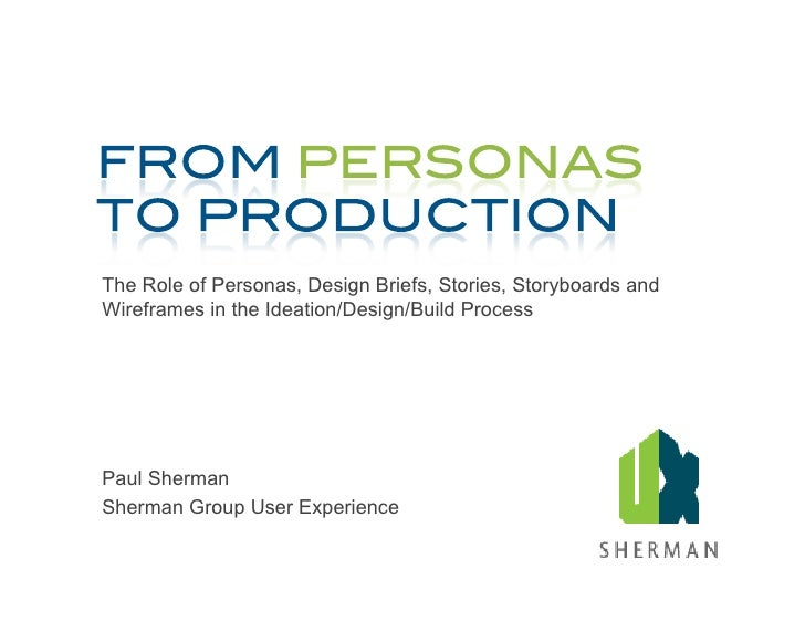 The Role of Personas, Design Briefs, Stories, Storyboards and Wireframes in the Ideation/Design/Build Process     Paul She...