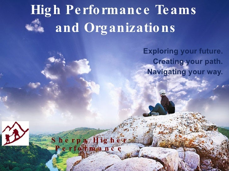 High Performance Teams  and Organizations Exploring your future. Creating your path. Navigating your way. Sherpa Higher   ...