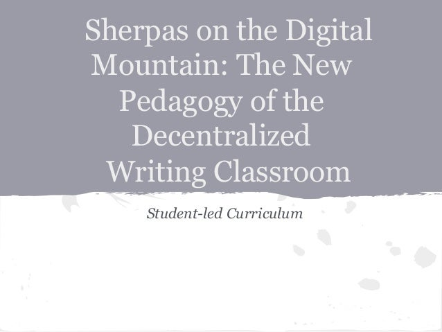 Sherpas on the DigitalMountain: The NewPedagogy of theDecentralizedWriting ClassroomStudent-led Curriculum