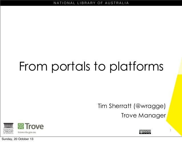 From portals to platforms Tim Sherratt (@wragge) Trove Manager 1 Sunday, 20 October 13