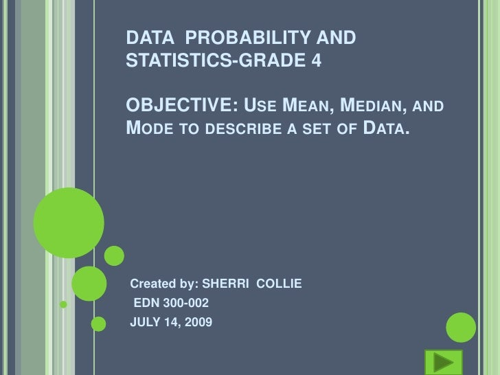 DATA PROBABILITY AND STATISTICS-GRADE 4  OBJECTIVE: USE MEAN, MEDIAN, AND MODE TO DESCRIBE A SET OF DATA.     Created by: ...