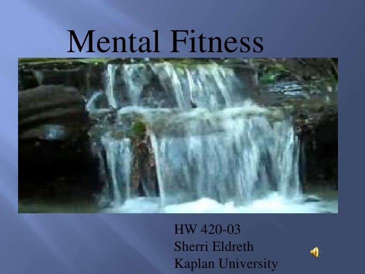 Mental Fitness<br />HW 420-03<br />Sherri Eldreth<br />Kaplan University<br />