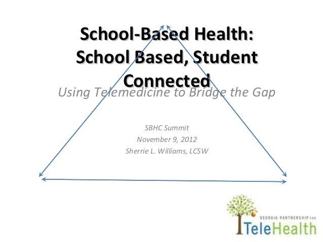 School-Based Health:   School Based, Student          Connected the GapUsing Telemedicine to Bridge              SBHC Summ...