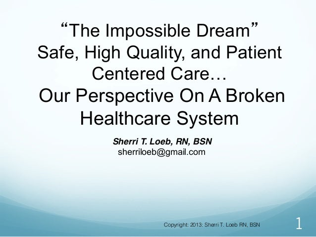 """The Impossible Dream"" Safe, High Quality, and Patient Centered Care… Our Perspective On A Broken Healthcare System 1 Sher..."