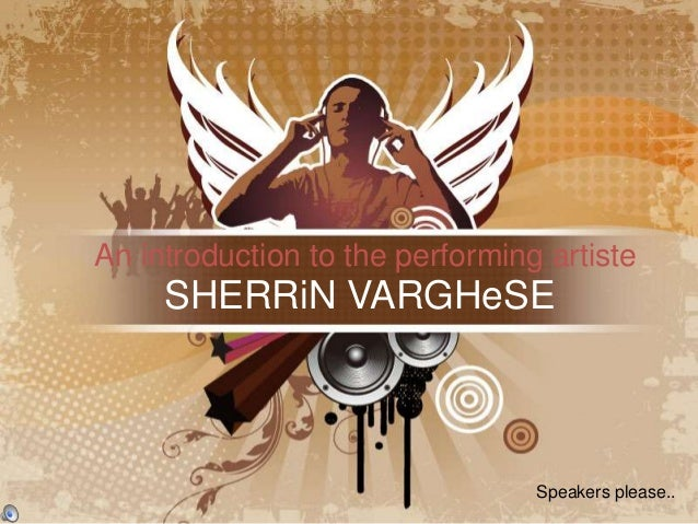 An introduction to the performing artiste     SHERRiN VARGHeSE                                 Speakers please..