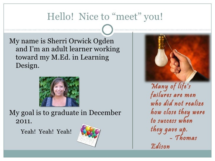 "Hello!  Nice to ""meet"" you!  <ul><li>My name is Sherri Orwick Ogden and I'm an adult learner working toward my M.Ed. in Le..."