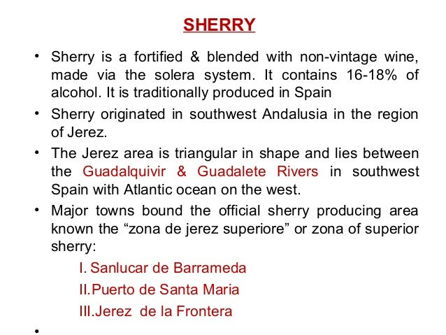 SHERRY • Sherry is a fortified & blended with non-vintage wine, made via the solera system. It contains 16-18% of alcohol....