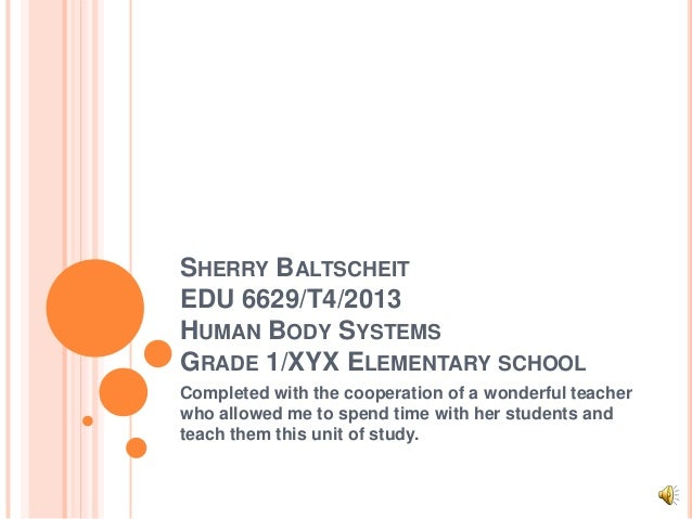 SHERRY BALTSCHEITEDU 6629/T4/2013HUMAN BODY SYSTEMSGRADE 1/XYX ELEMENTARY SCHOOLCompleted with the cooperation of a wonder...